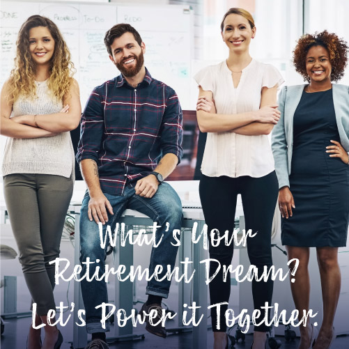 What's your retirement dream? Let's power it together.